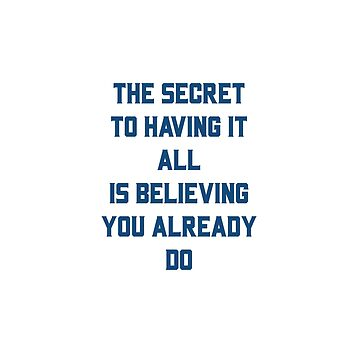 THE SECRET TO HAVING IT ALL IS BELIEVING YOU ALREADY DO by IdeasForArtists