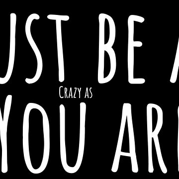 Funny Saying Just be as crazy as you are by peter2art