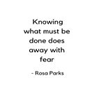 Knowing what must be done does away with fear - Rosa Parks Inspirational Quote by IdeasForArtists
