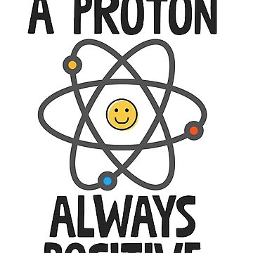 Think Like A Proton Always Positive by Soniahogsett
