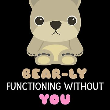 Bear ly Functioning Without You Cute Bear Pun by DogBoo