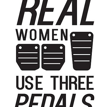 Real Women Use Three Pedals by keepers