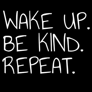 Wake Up Be Kind Repeat Kindness Humanity Peace by MadsJakobsen