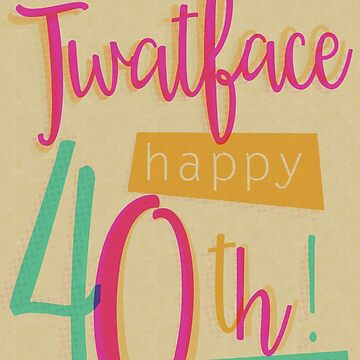 Hey Twat face - Happy 40th Birthday by creativesinc