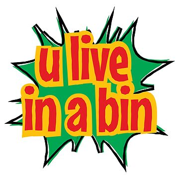 U Live in a Bin by attractivedecoy