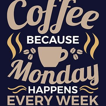 Coffee Because Monday Happens Every Week by jaygo