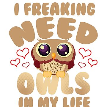 I Freaking Need Owls In My Life T-Shirt by mia1949