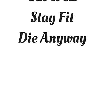 Eat Well Stay Fit Die Anyways T-Shirt by Mark1904