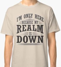 I'm only here because my realm is down Classic T-Shirt