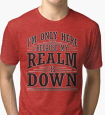 I'm only here because my realm is down Tri-blend T-Shirt