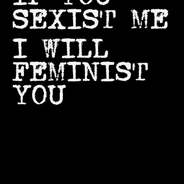 If You Sexist Me I Will Feminist You Feminism T Shirt by cgocgy