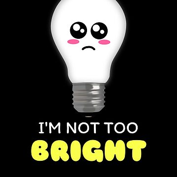 I'm Not Too Bright Funny Light Bulb Pun by DogBoo