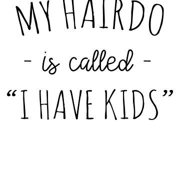 My Hairdo Is Called I Have Kids by keepers