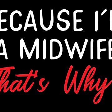 Because I'm a MIDWIFE that's why by jazzydevil