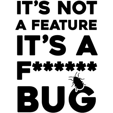 It's Not A Feature It's A Fucking Bug by dreamhustle