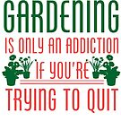 Gardening Is Only An Addiction If You're Trying To Quit Tshirt by wantneedlove