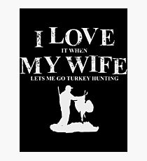 I Love It When My Wife Lets Me Go Turkey Hunting T-Shirt Photographic Print