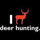 I Love Deer Hunting T-shirt by wantneedlove