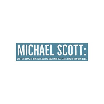 Michael Scott: And I knew exactly what to do. But in a much more real sense, I had no idea what to do. by VinyLab