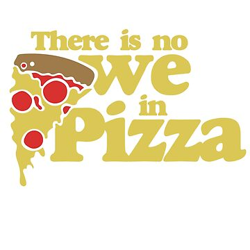 There is no we in Pizza by Boogiemonst