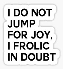 I DO NOT JUMP FOR JOY, I FROLIC IN DOUBT Sticker