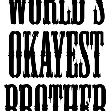 BROTHER, WORLD'S OKAYEST BROTHER by TOMSREDBUBBLE
