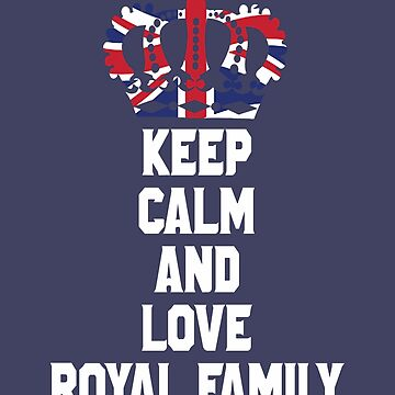 Keep Calm and Love Royal Family England UK Great Britain Funny T-Shirt by lukeyr1