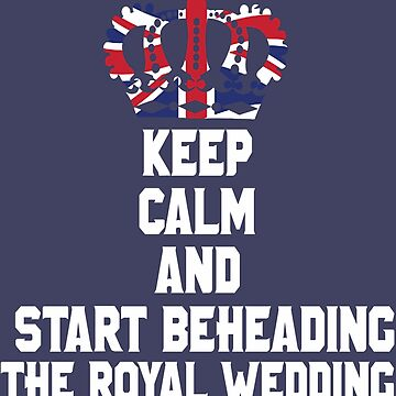 Keep Calm and Start Beheading the Royal Wedding England UK Great Britain Funny Anti Royalist Abolish the British Monarchy T-Shirt by lukeyr1