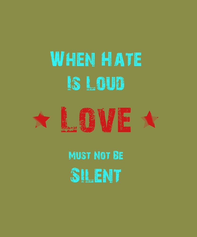 When Hate Is Loud Love Must Not Be Silent Shirt Tee by MartianExpert