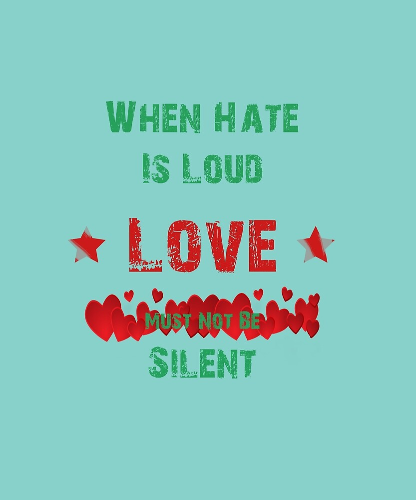 When Hate Is Loud Love Must Not Be Silent Shirt by MartianExpert