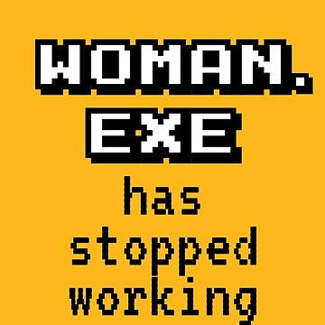 Woman Exe Stopped Working by BlueRockDesigns