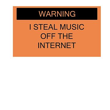 Warning- I Steal Music Off The Internet by bassdmk