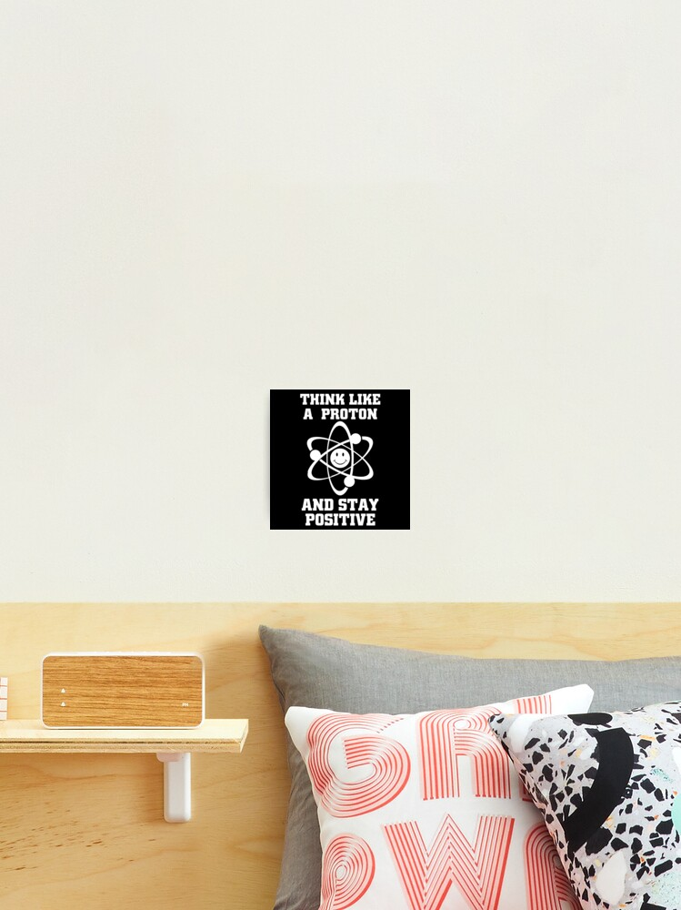 Funny Chemistry Quotes & Memes Gifts - Think Like a Proton and Stay  Positive | Photographic Print