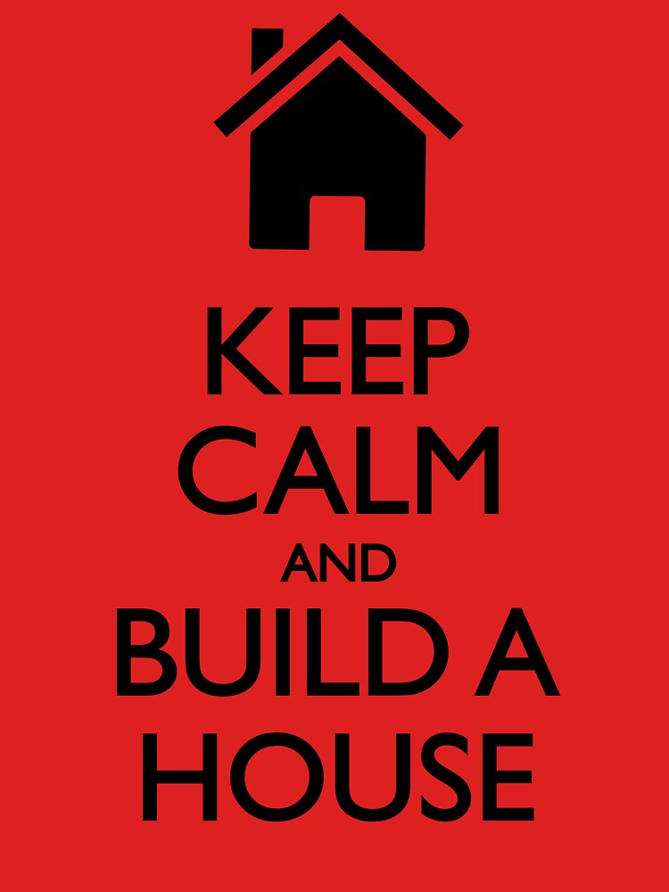 Keep Calm And Build A House by Teepack