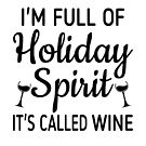 I'm Full Of Holiday Spirit It's Called Wine by coolfuntees