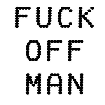 FUCK OFF MAN by nottheclock