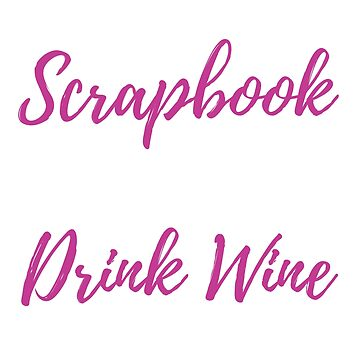 Drink Wine And Scrapbook T Shirt by TrendJunky
