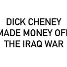 Dick Cheney made Money off the Iraq war by TheDooderino