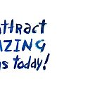 I attract amazing things today! by Julia Syrykh