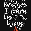 May The Bridges I Burn Light The Way Flame by DOODL