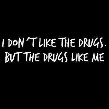 I don´t like the drugs but the drugs like me by laus88