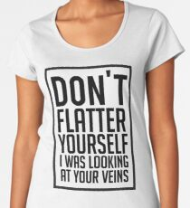 Don't Flatter Youself I Was Looking At Your Veins Quote, Gift Women's Premium T-Shirt
