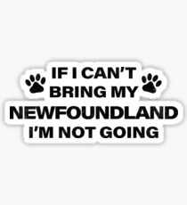 If I Can't Bring my NEWFOUNDLAND, I'm Not Going Sticker