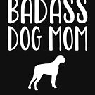 Bad Ass Dog Mom - Boxer  by greatshirts