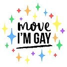 Move I'm Gay • Gay & Queer Memes & Jokes by riotcakes