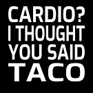Cardio? I Thought You Said Taco by coolfuntees