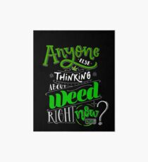 Anyone else thinking of weed right now? Art Board
