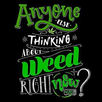 Anyone else thinking of weed right now? by kushcoast