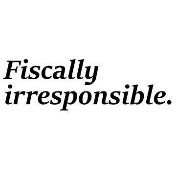 Fiscally irresponsible [White] [Business/Finance/Accounting Humour] by xJLe