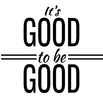 It's Good to be Good - to Do, Act, Be, Good (Design Day 302) by TNTs